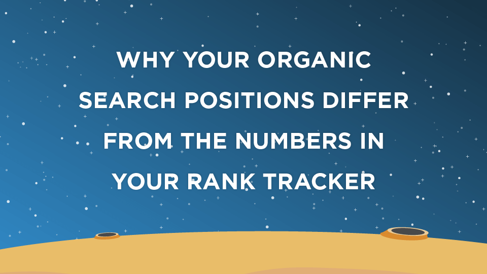Why Your Organic Search Positions Differ From The Numbers In Your Rank Tracker