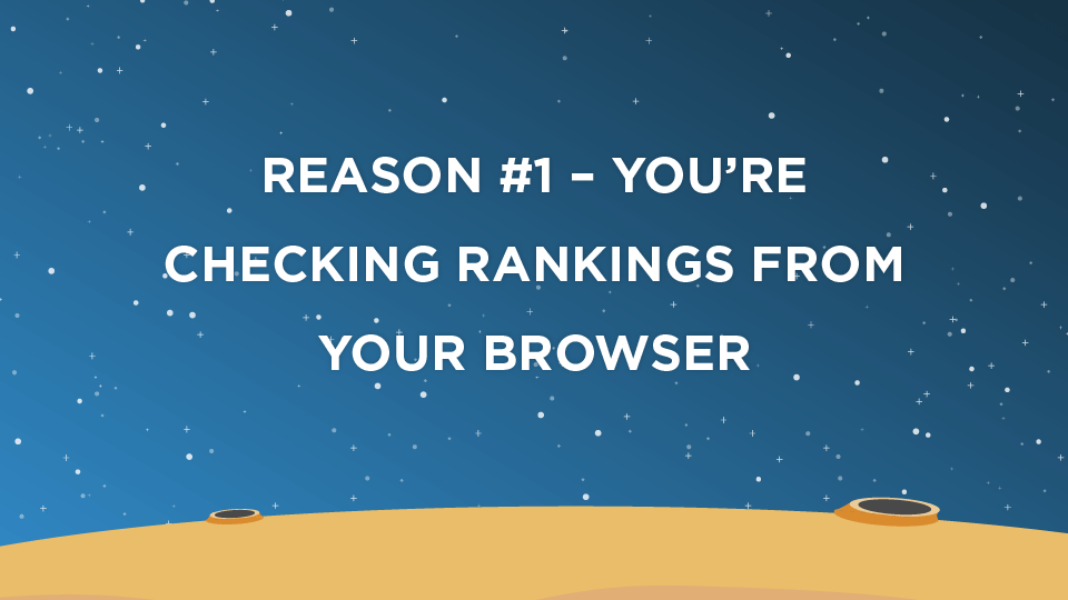 Reason #1 – You're Checking Rankings From Your Browser