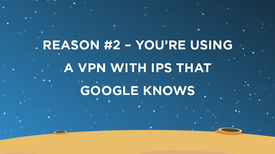 Reason #2 – You're Using A VPN With IPs That Google Knows